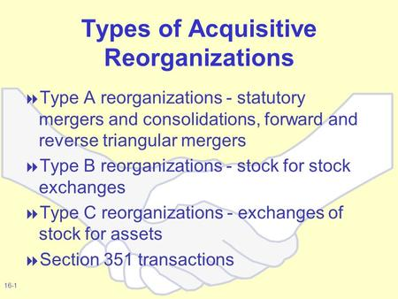 16-1 Types of Acquisitive Reorganizations  Type A reorganizations - statutory mergers and consolidations, forward and reverse triangular mergers  Type.