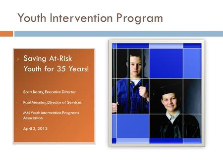 Youth Intervention Program  Saving At-Risk Youth for 35 Years! Scott Beaty, Executive Director Paul Meunier, Director of Services MN Youth intervention.