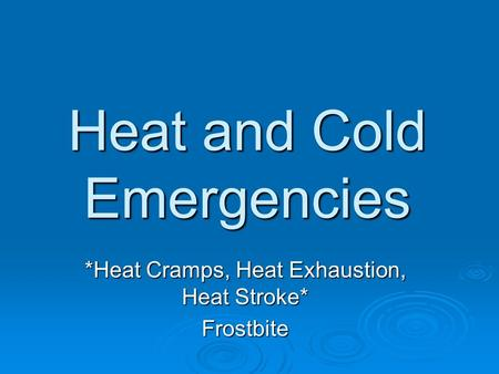 Heat and Cold Emergencies *Heat Cramps, Heat Exhaustion, Heat Stroke* Frostbite.
