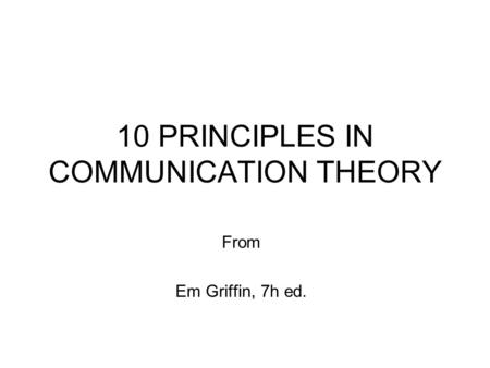 10 PRINCIPLES IN COMMUNICATION THEORY From Em Griffin, 7h ed.