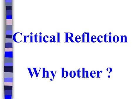 Critical Reflection Why bother ?. Standard for Initial Teacher Education (Student Teachers) Reflect on and act to improve the effectiveness of their own.