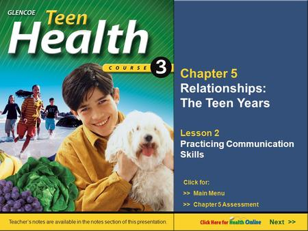 Chapter 5 Relationships: The Teen Years Lesson 2 Practicing Communication Skills >> Main Menu Next >> >> Chapter 5 Assessment Click for: Teacher's notes.