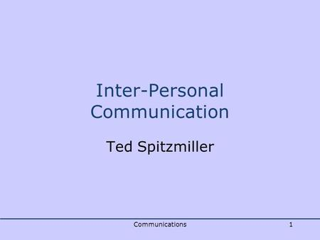 Communications1 Inter-Personal Communication Ted Spitzmiller.