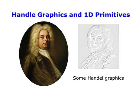 Handle Graphics and 1D Primitives Some Handel graphics.