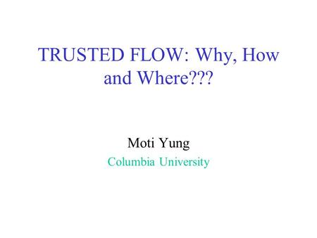 TRUSTED FLOW: Why, How and Where??? Moti Yung Columbia University.