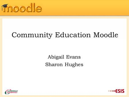 Community Education Moodle Abigail Evans Sharon Hughes.
