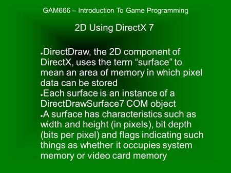 "GAM666 – Introduction To Game Programming ● DirectDraw, the 2D component of DirectX, uses the term ""surface"" to mean an area of memory in which pixel data."