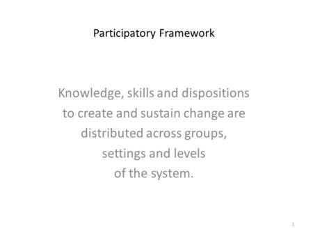 Participatory Framework Knowledge, skills and dispositions to create and sustain change are distributed across groups, settings and levels of the system.
