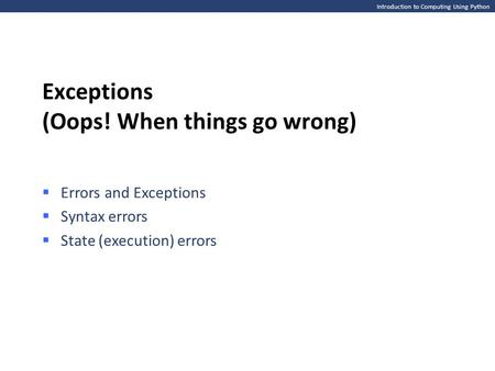 Introduction to Computing Using Python Exceptions (Oops! When things go wrong)  Errors and Exceptions  Syntax errors  State (execution) errors.