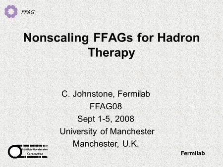 FFAG Nonscaling FFAGs for Hadron Therapy C. Johnstone, Fermilab FFAG08 Sept 1-5, 2008 University of Manchester Manchester, U.K. Fermilab.