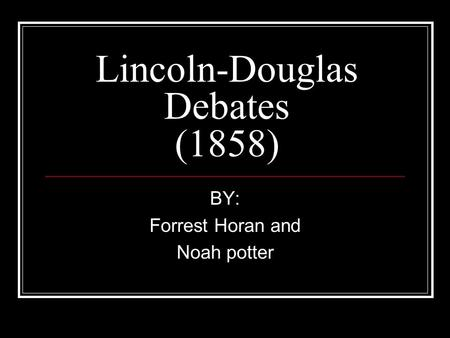 Lincoln-Douglas Debates (1858) BY: Forrest Horan and Noah potter.