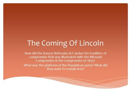 The Coming Of Lincoln How did the Kansas Nebraska Act undue the tradition of compromise that was illustrated with the Missouri Compromise & the Compromise.