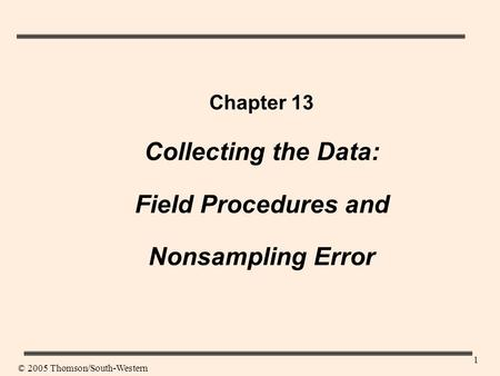 1 Chapter 13 Collecting the Data: Field Procedures and Nonsampling Error © 2005 Thomson/South-Western.