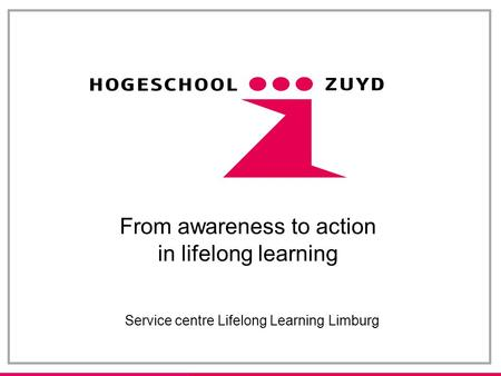 From awareness to action in lifelong learning Service centre Lifelong Learning Limburg.