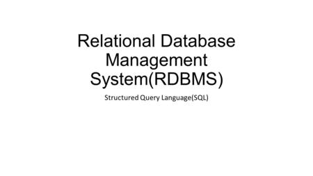 Relational Database Management System(RDBMS) Structured Query Language(SQL)
