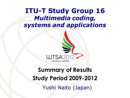 Summary of Results Study Period 2009-2012 ITU-T Study Group 16 Multimedia coding, systems and applications Yushi Naito (Japan)