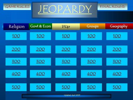 Updated: April 2009 JEOPARDY Religion Geography War GroupsGovt & Econ 100 200 300 400 500 100 200 300 400 500 GAME RULESFINAL ROUND.