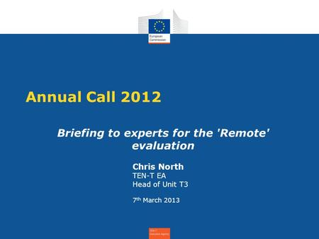 Annual Call 2012 Briefing to experts for the 'Remote' evaluation Chris North TEN-T EA Head of Unit T3 7 th March 2013.