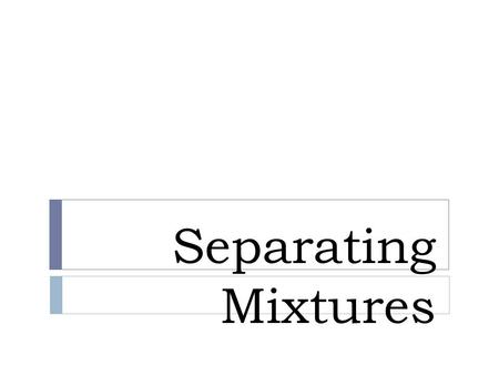 Separating Mixtures. What is a mixture?  When two or more materials or substances are mixed together but do not chemically combine.  This means they.