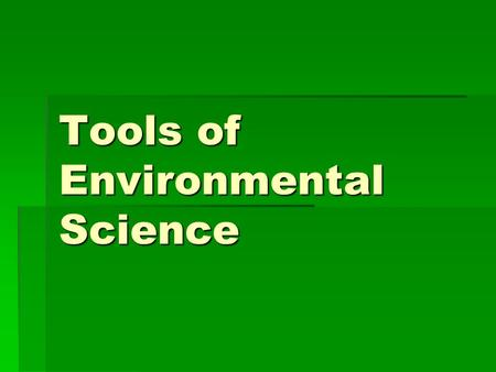 Tools of Environmental Science. 2-1Scientific Methods Objectives 1.List and describe the steps of the experimental method. 2.Describe why a good hypothesis.