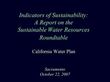 Indicators of Sustainability: A Report on the Sustainable Water Resources Roundtable California Water Plan Sacramento October 22, 2007.