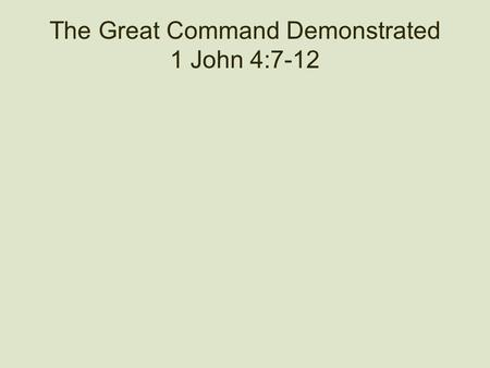 The Great Command Demonstrated 1 John 4:7-12. Remember 1 John 3:23 And this is his command: to believe in the name of his Son, Jesus Christ, and to love.