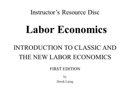 Labor Economics INTRODUCTION TO CLASSIC AND THE NEW LABOR ECONOMICS by Derek Laing FIRST EDITION Instructor's Resource Disc.