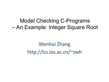 Model Checking C-Programs – An Example: Integer Square Root Wenhui Zhang