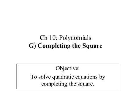 Ch 10: Polynomials G) Completing the Square Objective: To solve quadratic equations by completing the square.