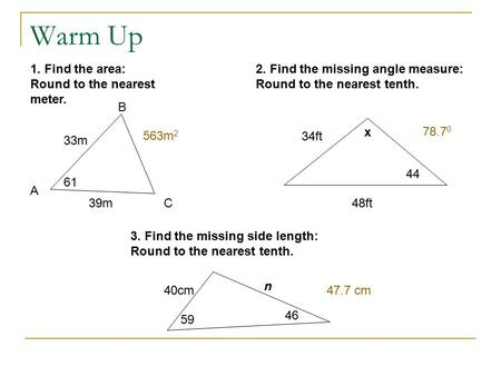 Warm Up 1. Find the area: Round to the nearest meter. 33m 39m 61 A B C 2. Find the missing angle measure: Round to the nearest tenth. 34ft 48ft 44 x 3.