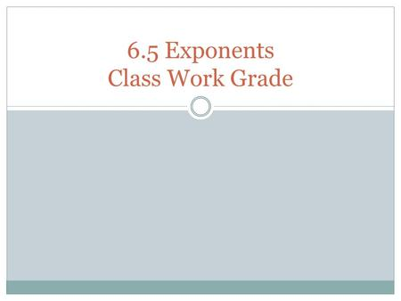 6.5 Exponents Class Work Grade. Visit these websites to practice exponents