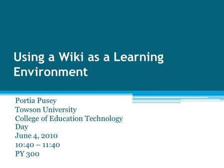 Using a Wiki as a Learning Environment Portia Pusey Towson University College of Education Technology Day June 4, 2010 10:40 – 11:40 PY 300.
