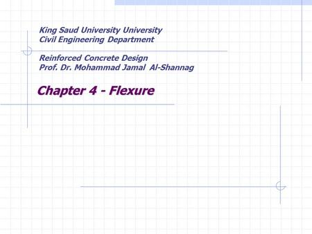 Chapter 4 - Flexure King Saud University University Civil Engineering Department Reinforced Concrete Design Prof. Dr. Mohammad Jamal Al-Shannag.