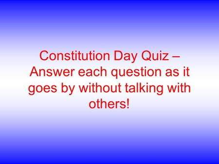 Constitution Day Quiz – Answer each question as it goes by without talking with others!
