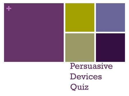 + Persuasive Devices Quiz. + Question One  This device makes your argument sound more credible and believable. It uses the opinions of people who know.