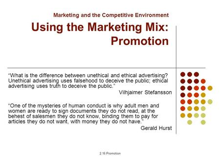 "2.16 Promotion Marketing and the Competitive Environment Using the Marketing Mix: Promotion ""What is the difference between unethical and ethical advertising?"