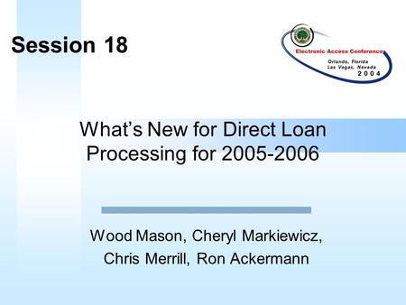 What's New for Direct Loan Processing for 2005-2006 Wood Mason, Cheryl Markiewicz, Chris Merrill, Ron Ackermann Session 18.