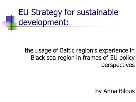 EU Strategy for sustainable development: the usage of Baltic region's experience in Black sea region in frames of EU policy perspectives by Anna Bilous.