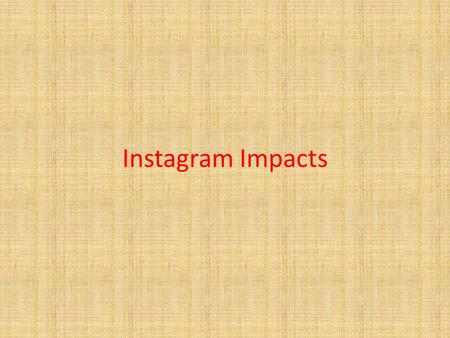 Instagram Impacts. What is Instagram It is one of the most popular social app. It is has been created in October 2010 by Kevin Systrom and Mike Krieger.