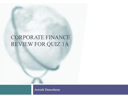 CORPORATE FINANCE REVIEW FOR QUIZ 1A Aswath Damodaran.