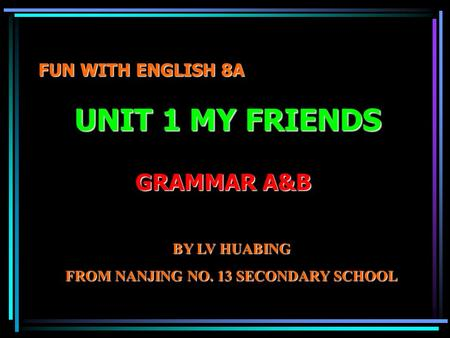 FUN WITH ENGLISH 8A UNIT 1 MY FRIENDS GRAMMAR A&B BY LV HUABING FROM NANJING NO. 13 SECONDARY SCHOOL.