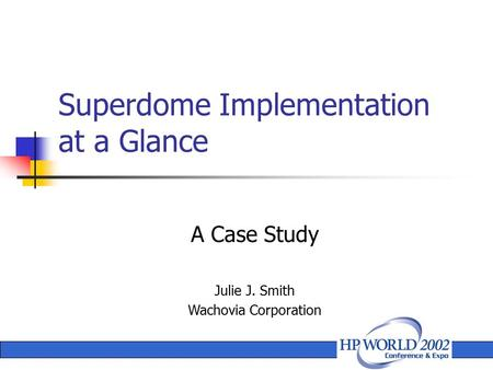 A Case Study Julie J. Smith Wachovia Corporation Superdome Implementation at a Glance.