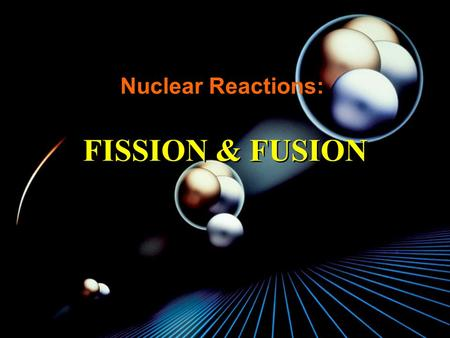 Nuclear Reactions: FISSION & FUSION ã Nuclear reactions deal with interactions between the nuclei of atoms ã Both fission and fusion processes deal with.