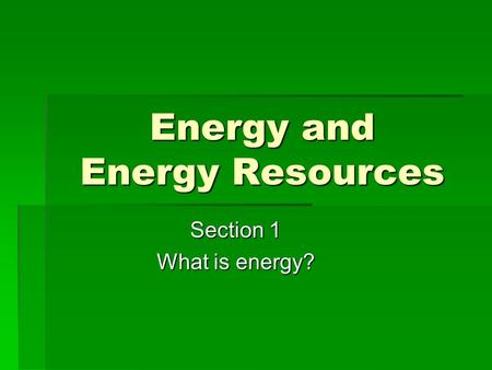 Energy and Energy Resources Section 1 What is energy?