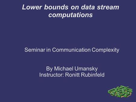 Lower bounds on data stream computations Seminar in Communication Complexity By Michael Umansky Instructor: Ronitt Rubinfeld.