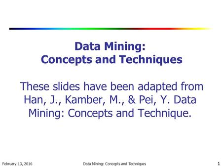 February 13, 2016 Data Mining: Concepts and Techniques 1 1 Data Mining: Concepts and Techniques These slides have been adapted from Han, J., Kamber, M.,