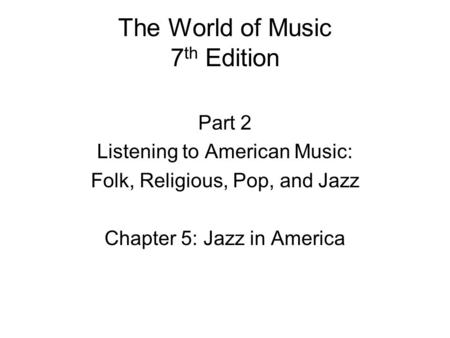 The World of Music 7 th Edition Part 2 Listening to American Music: Folk, Religious, Pop, and Jazz Chapter 5: Jazz in America.