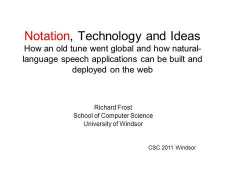 Notation, Technology and Ideas How an old tune went global and how natural- language speech applications can be built and deployed on the web Richard Frost.
