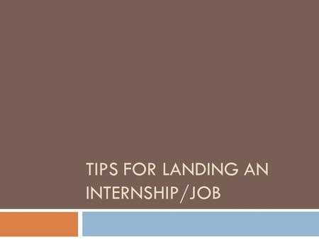 TIPS FOR LANDING AN INTERNSHIP/JOB. Step 1: Career Services  Even if you aren't ready to start looking for work GO TO Career Services and build a resume.