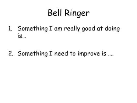 Bell Ringer 1.Something I am really good at doing is… 2.Something I need to improve is ….
